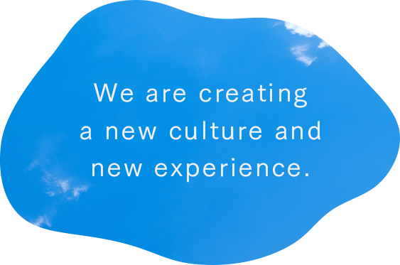 We are creatinga new culture andnew experience.